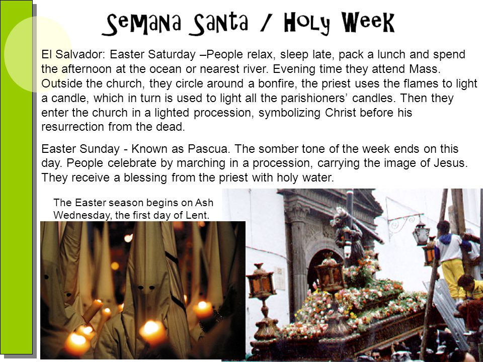 El Salvador: Easter Saturday –People relax, sleep late, pack a lunch and spend the afternoon at the ocean or nearest river. Evening time they attend Mass. Outside the church, they circle around a bonfire, the priest uses the flames to light a candle, which in turn is used to light all the parishioners' candles. Then they enter the church in a lighted procession, symbolizing Christ before his resurrection from the dead.
