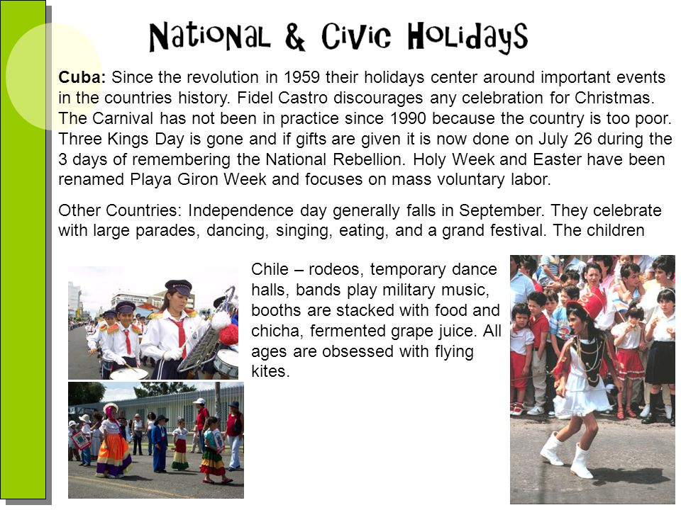 Cuba: Since the revolution in 1959 their holidays center around important events in the countries history. Fidel Castro discourages any celebration for Christmas. The Carnival has not been in practice since 1990 because the country is too poor. Three Kings Day is gone and if gifts are given it is now done on July 26 during the 3 days of remembering the National Rebellion. Holy Week and Easter have been renamed Playa Giron Week and focuses on mass voluntary labor.