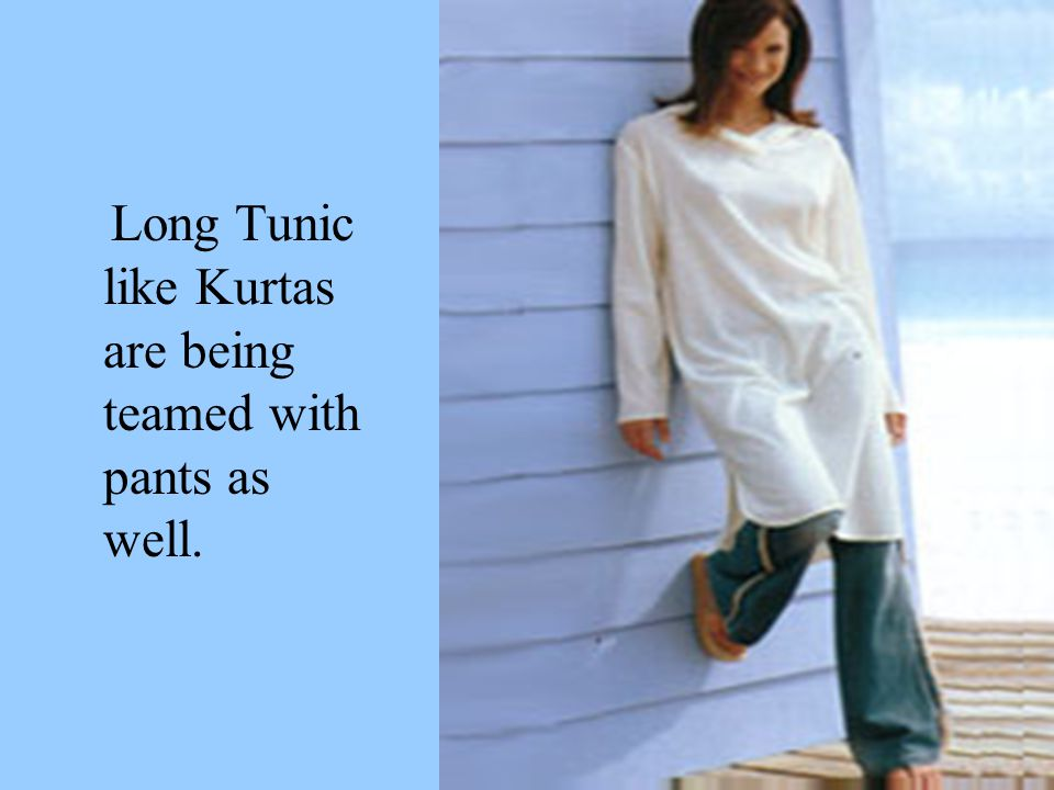 Long Tunic like Kurtas are being teamed with pants as well.