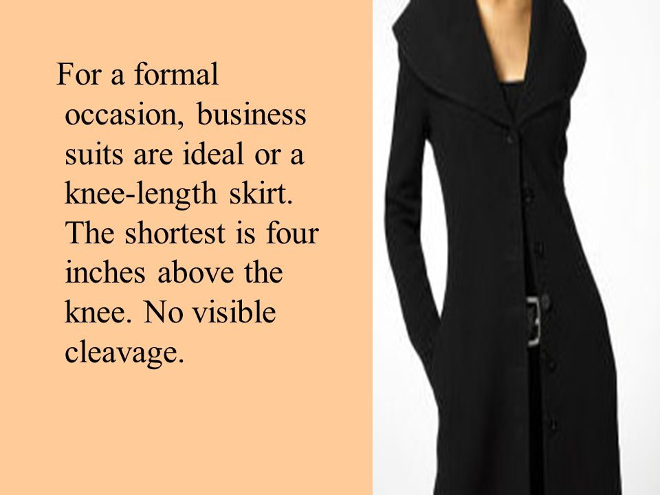 For a formal occasion, business suits are ideal or a knee-length skirt