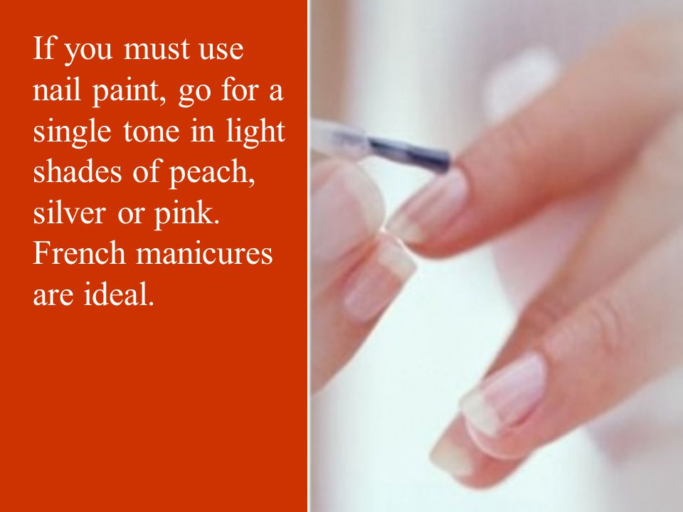 If you must use nail paint, go for a single tone in light shades of peach, silver or pink.