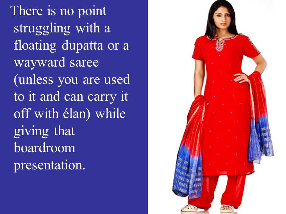 There is no point struggling with a floating dupatta or a wayward saree (unless you are used to it and can carry it off with élan) while giving that boardroom presentation.