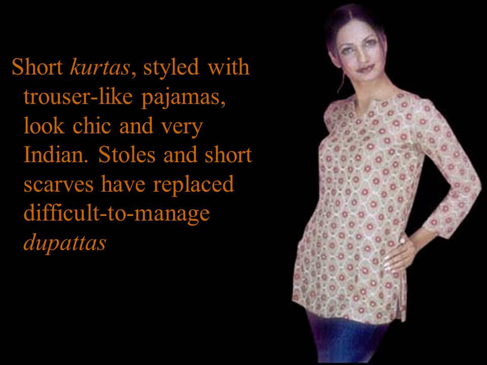 Short kurtas, styled with trouser-like pajamas, look chic and very Indian.