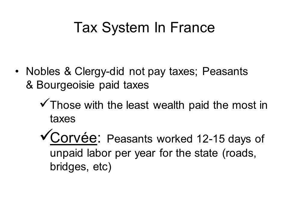 Tax System In France Nobles & Clergy-did not pay taxes; Peasants & Bourgeoisie paid taxes. Those with the least wealth paid the most in taxes.