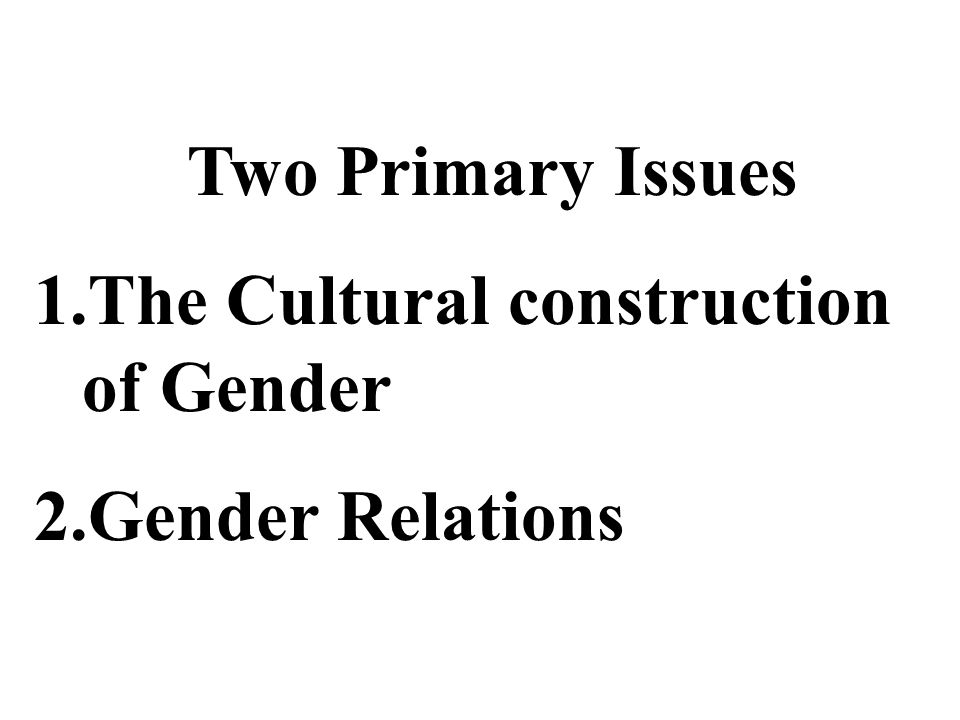 Two Primary Issues The Cultural construction of Gender Gender Relations