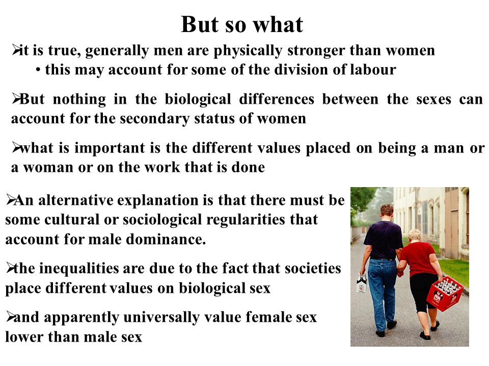 But so what it is true, generally men are physically stronger than women. this may account for some of the division of labour.