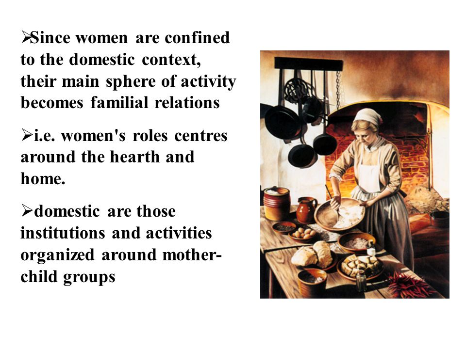 Since women are confined to the domestic context, their main sphere of activity becomes familial relations