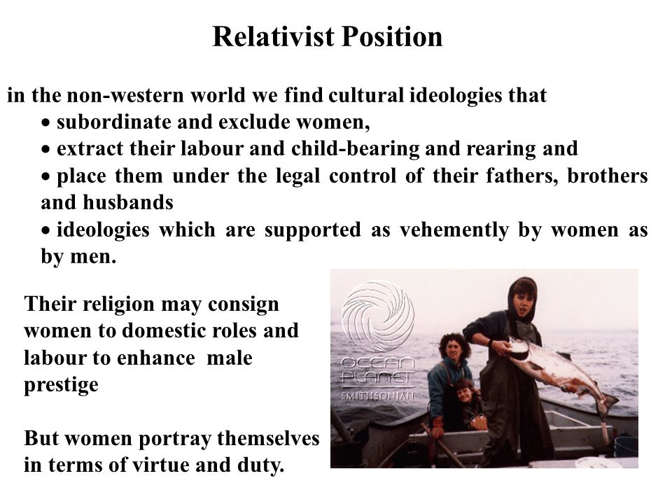 Relativist Position in the non-western world we find cultural ideologies that. subordinate and exclude women,