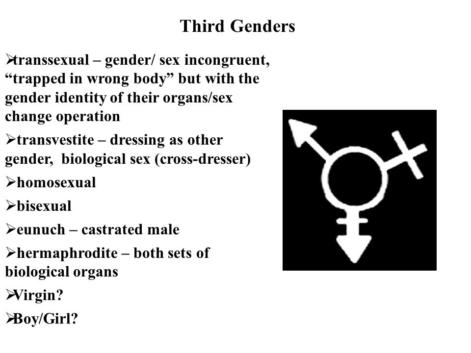 Third Genders transsexual – gender/ sex incongruent, trapped in wrong body but with the gender identity of their organs/sex change operation.