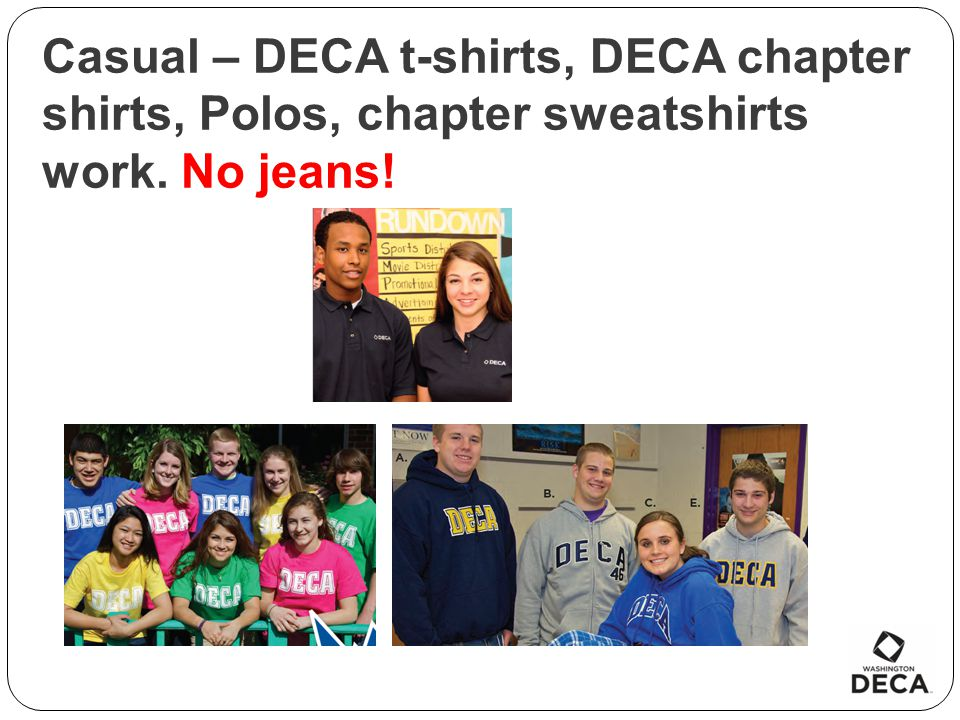 Casual – DECA t-shirts, DECA chapter shirts, Polos, chapter sweatshirts work. No jeans!