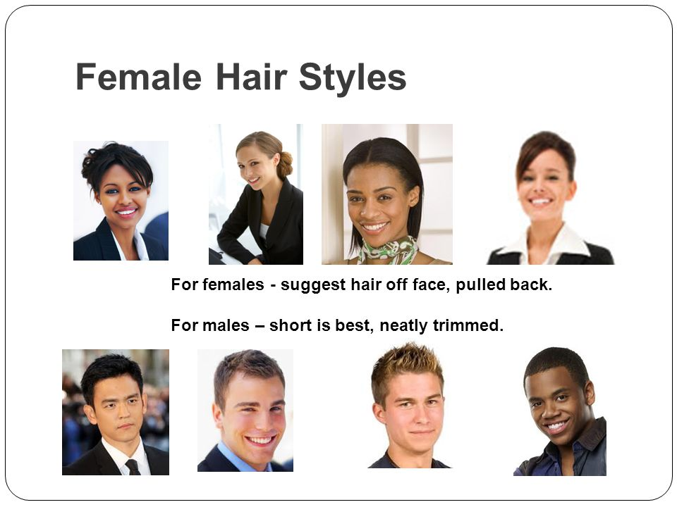 Female Hair Styles For females - suggest hair off face, pulled back.