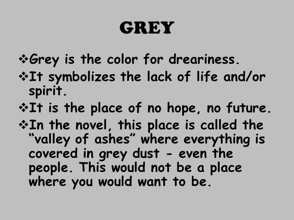 GREY Grey is the color for dreariness.