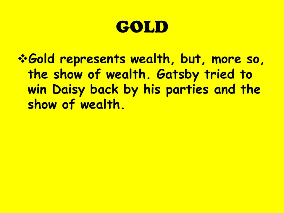 GOLD Gold represents wealth, but, more so, the show of wealth.