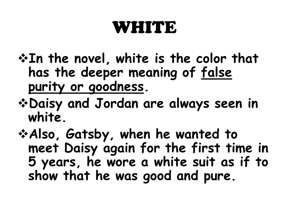 WHITE In the novel, white is the color that has the deeper meaning of false purity or goodness. Daisy and Jordan are always seen in white.