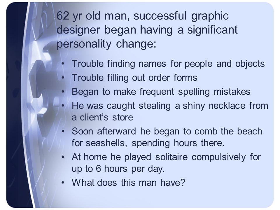 62 yr old man, successful graphic designer began having a significant personality change: