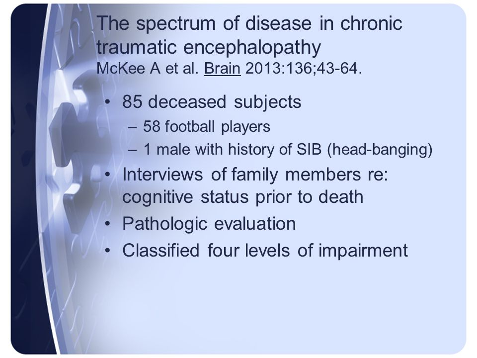 The spectrum of disease in chronic traumatic encephalopathy McKee A et al. Brain 2013:136;43-64.