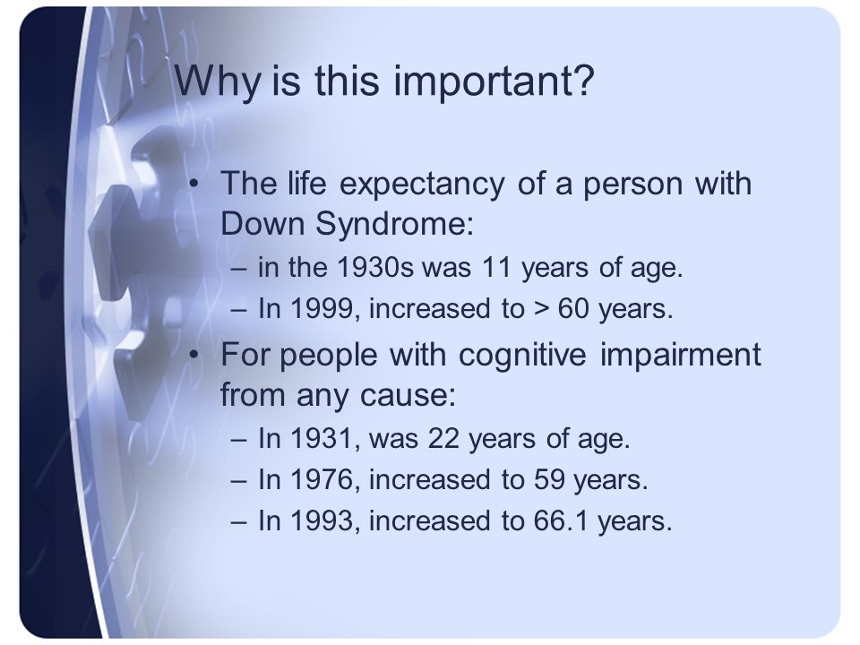 Why is this important The life expectancy of a person with Down Syndrome: in the 1930s was 11 years of age.
