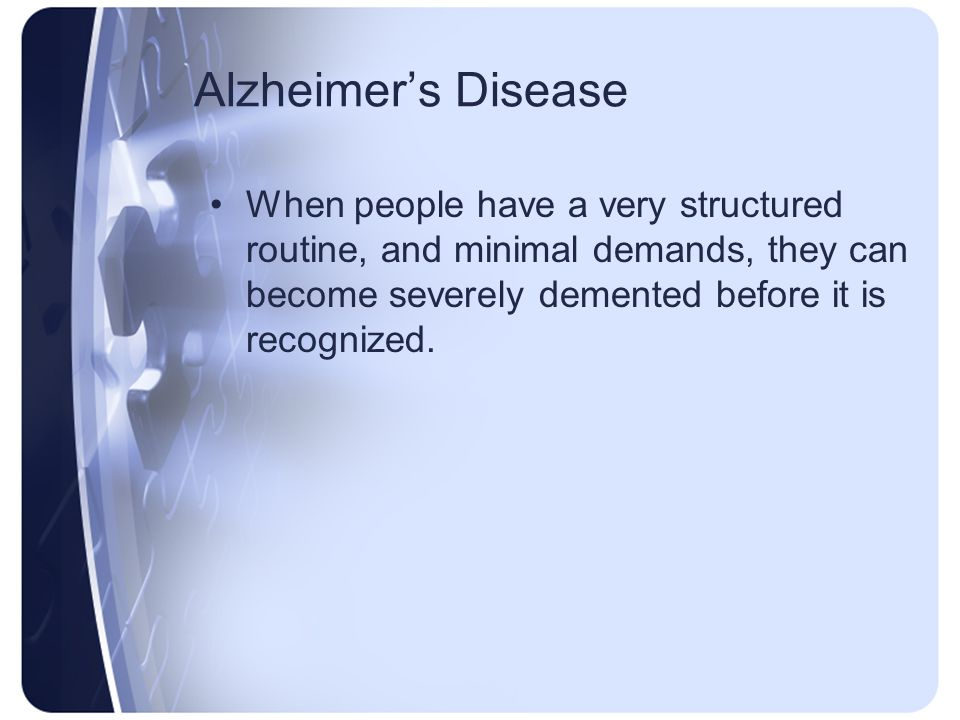 Alzheimer's Disease When people have a very structured routine, and minimal demands, they can become severely demented before it is recognized.