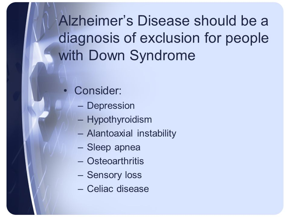 Alzheimer's Disease should be a diagnosis of exclusion for people with Down Syndrome