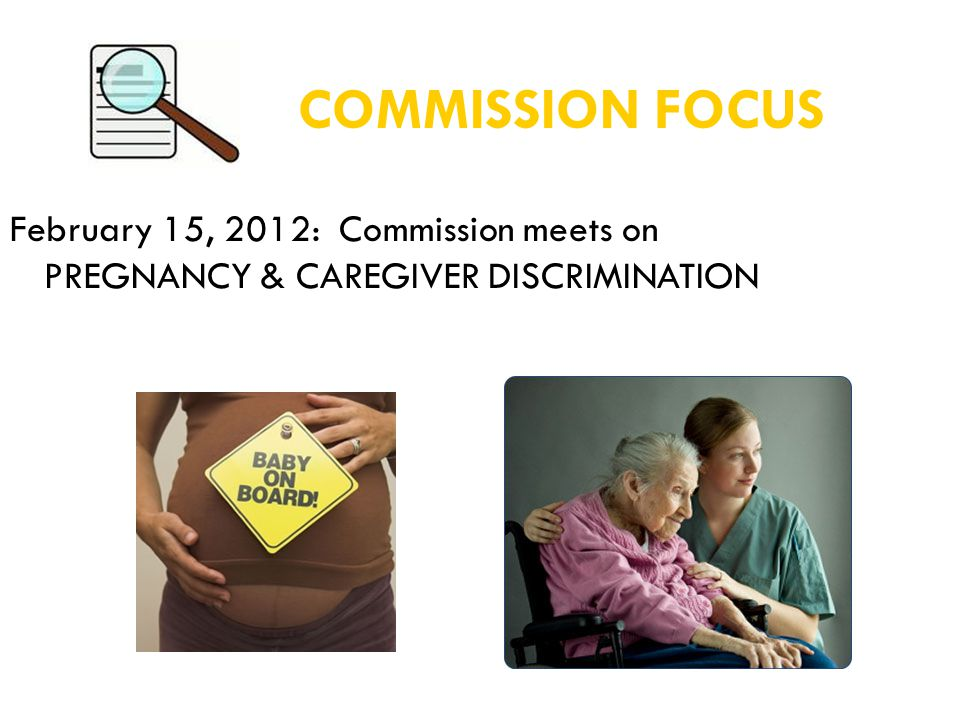COMMISSION FOCUS February 15, 2012: Commission meets on PREGNANCY & CAREGIVER DISCRIMINATION