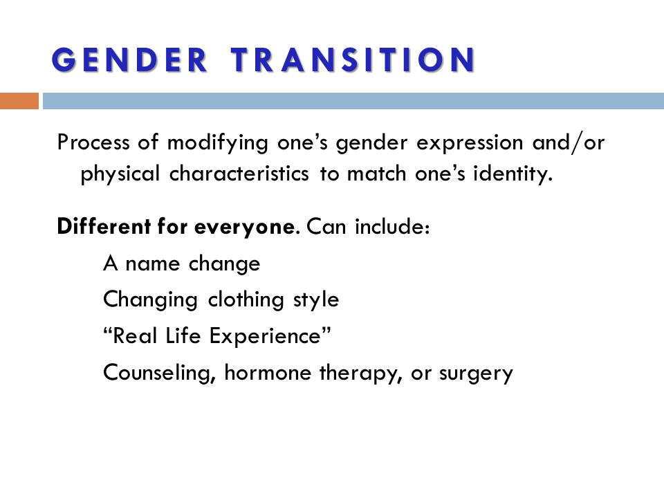 Gender Transition Process of modifying one's gender expression and/or physical characteristics to match one's identity.