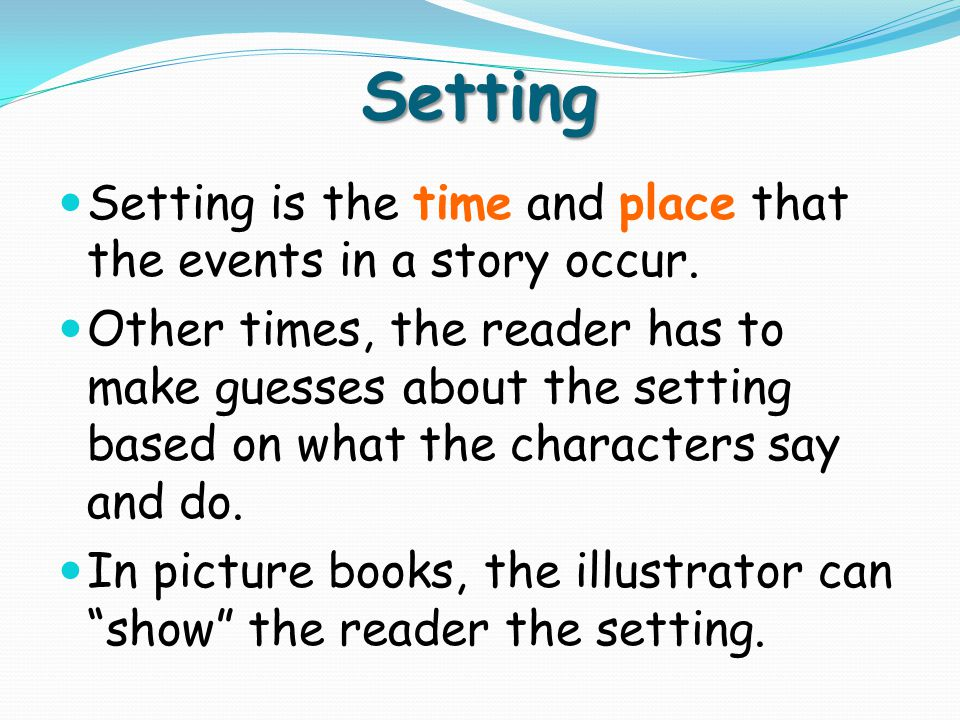 Setting Setting is the time and place that the events in a story occur.