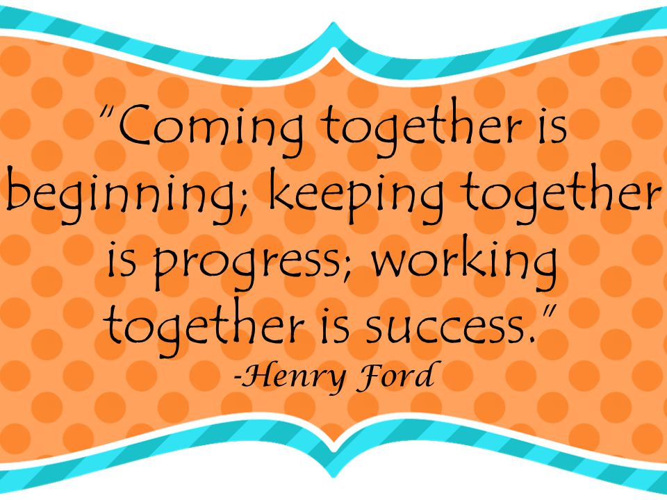 Coming together is beginning; keeping together is progress; working together is success.