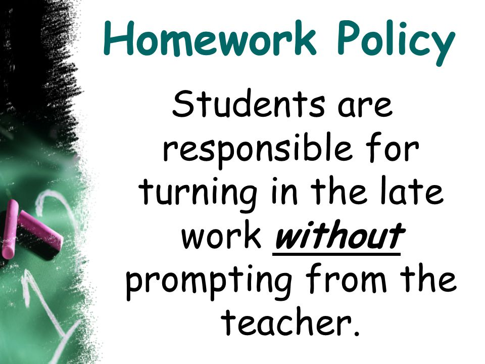 Homework Policy Students are responsible for turning in the late work without prompting from the teacher.