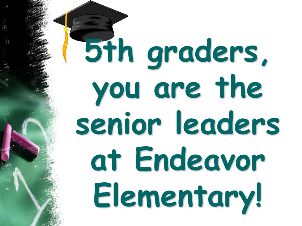 5th graders, you are the senior leaders at Endeavor Elementary!