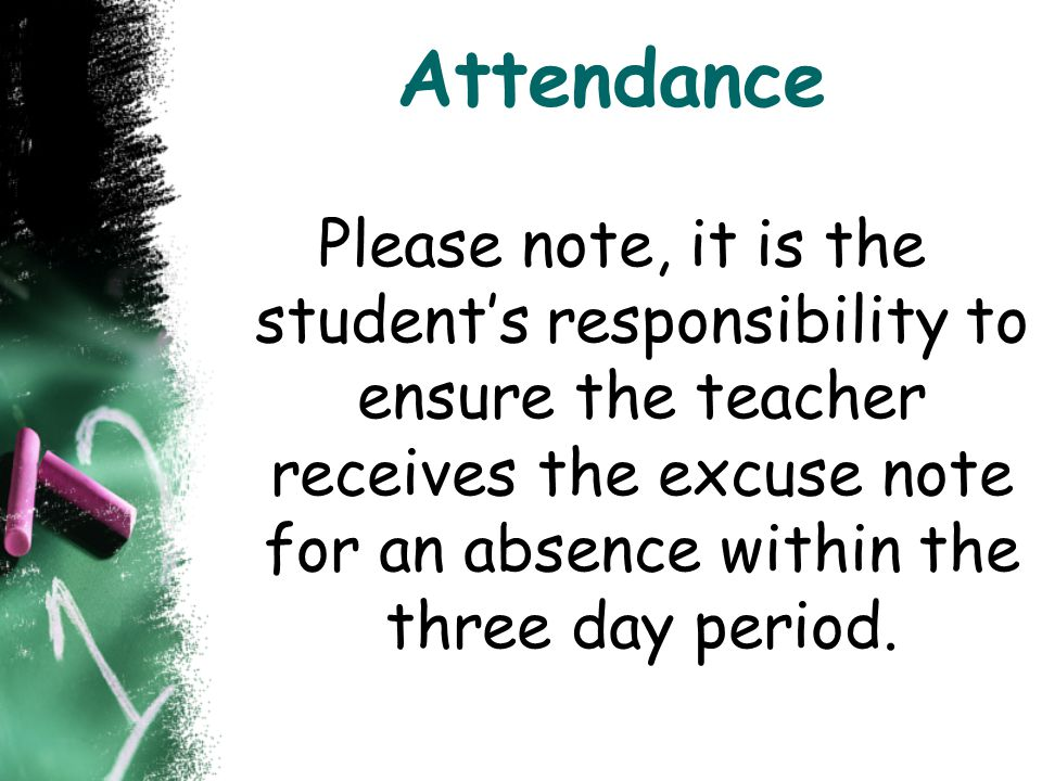 Attendance Please note, it is the student's responsibility to ensure the teacher receives the excuse note for an absence within the three day period.