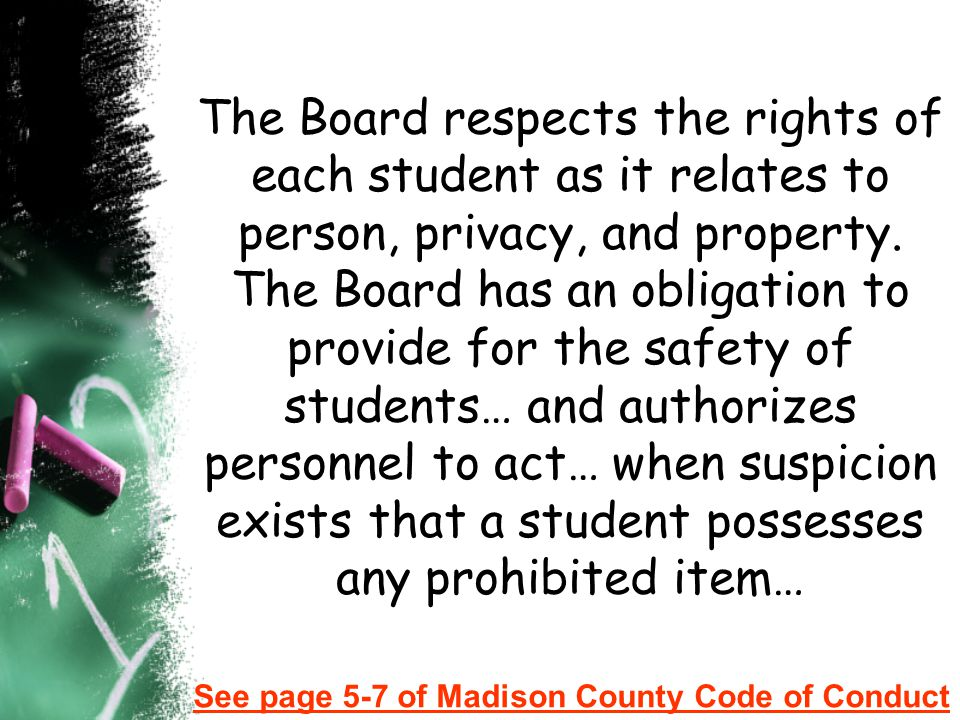 The Board respects the rights of each student as it relates to person, privacy, and property. The Board has an obligation to provide for the safety of students… and authorizes personnel to act… when suspicion exists that a student possesses any prohibited item…