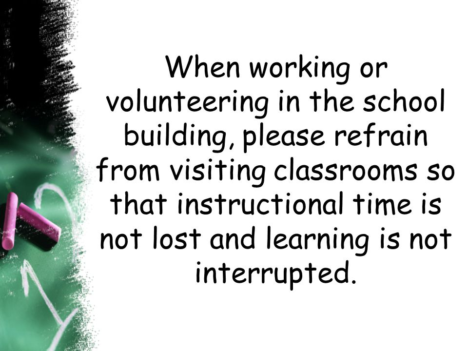 When working or volunteering in the school building, please refrain from visiting classrooms so that instructional time is not lost and learning is not interrupted.