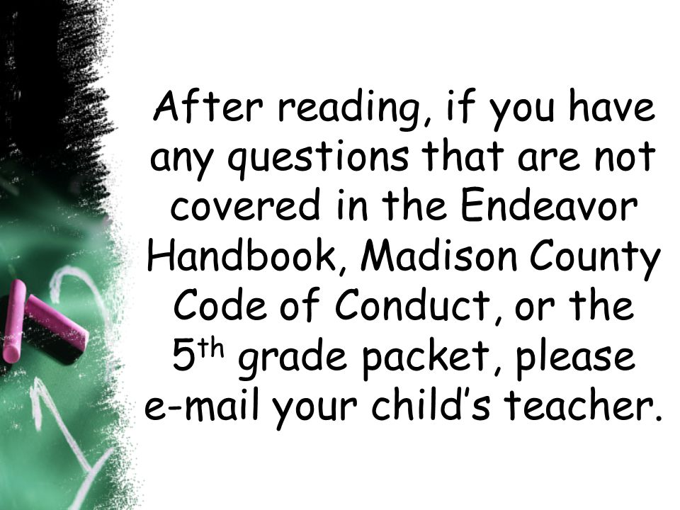 After reading, if you have any questions that are not covered in the Endeavor Handbook, Madison County Code of Conduct, or the 5th grade packet, please e-mail your child's teacher.