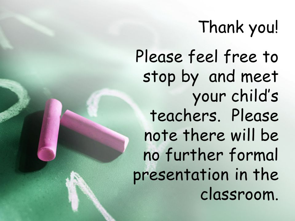 Thank you. Please feel free to stop by and meet your child's teachers.