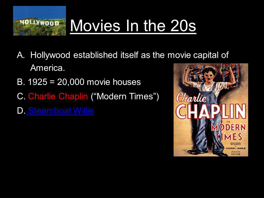 Movies In the 20s Hollywood established itself as the movie capital of America. B. 1925 = 20,000 movie houses.