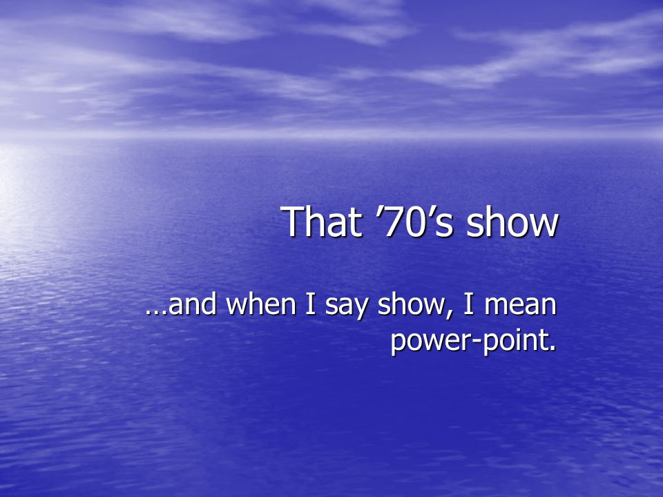 …and when I say show, I mean power-point.
