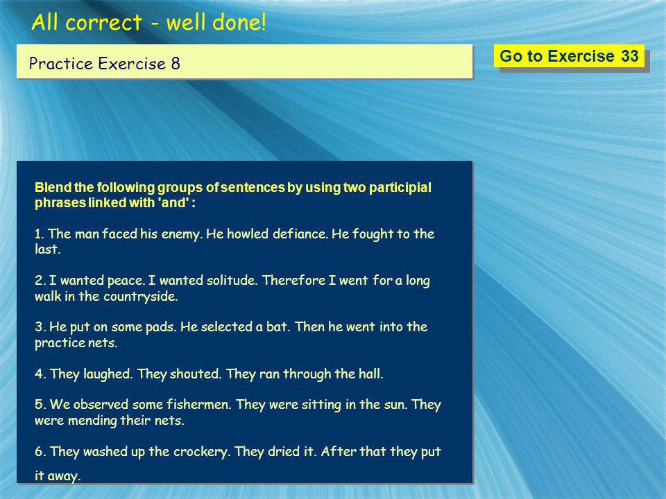 All correct - well done! Go to Exercise 33 Practice Exercise 8