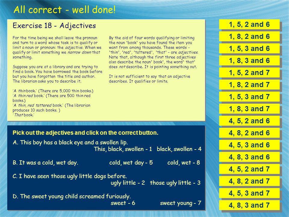 All correct - well done! 1, 5, 2 and 6 Exercise 18 - Adjectives
