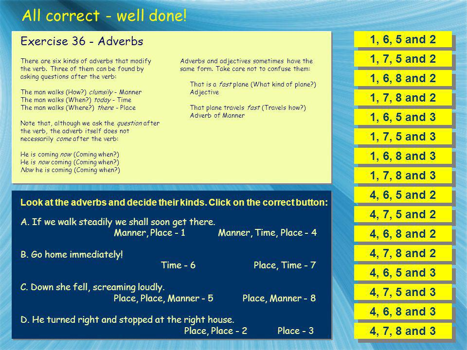 All correct - well done! 1, 6, 5 and 2 Exercise 36 - Adverbs