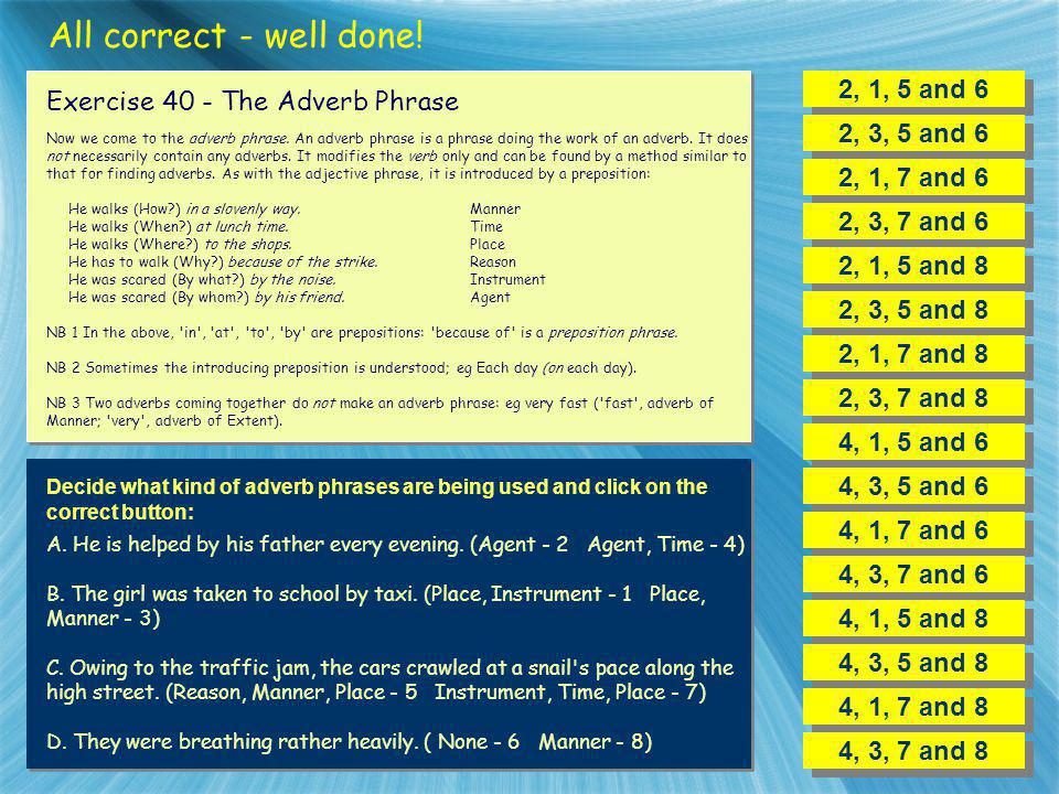 All correct - well done! 2, 1, 5 and 6 Exercise 40 - The Adverb Phrase