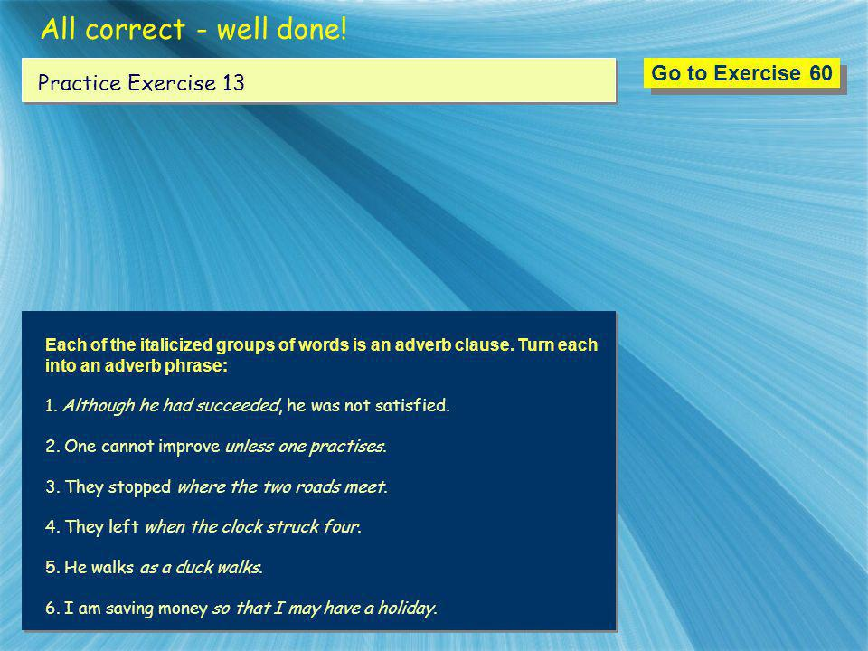 All correct - well done! Go to Exercise 60 Practice Exercise 13