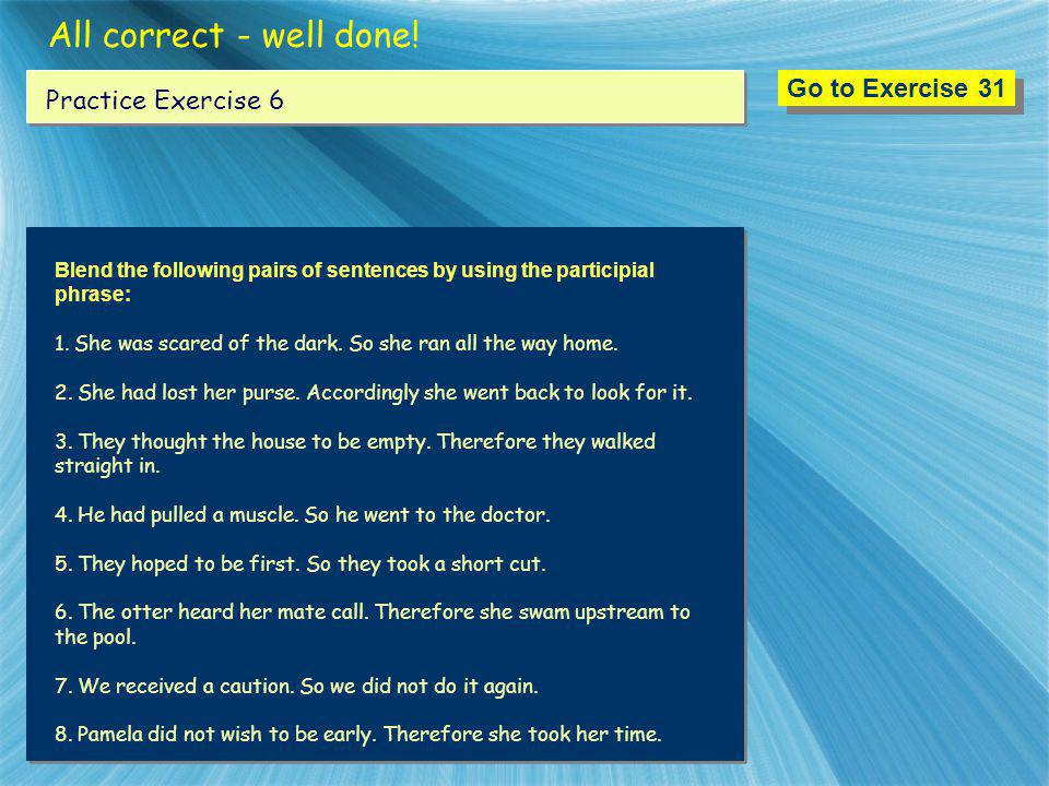 All correct - well done! Go to Exercise 31 Practice Exercise 6