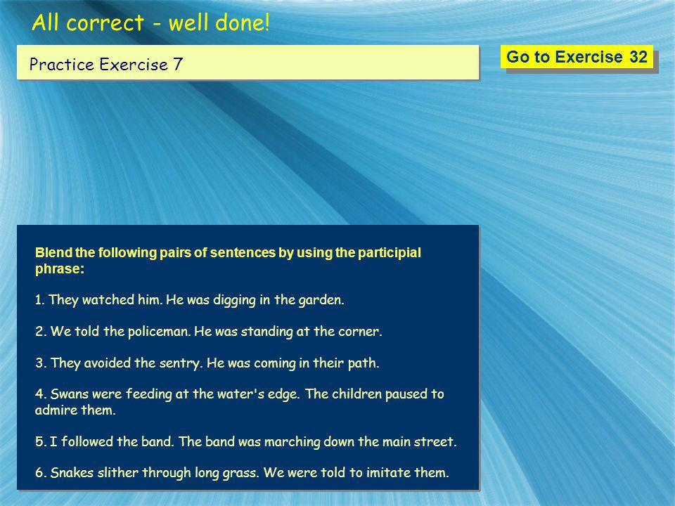 All correct - well done! Go to Exercise 32 Practice Exercise 7