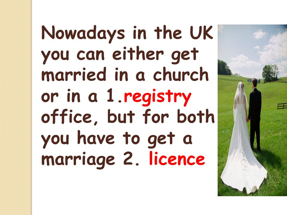 Nowadays in the UK you can either get married in a church or in a 1