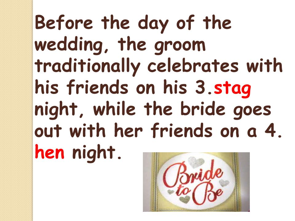 Before the day of the wedding, the groom traditionally celebrates with his friends on his 3.stag night, while the bride goes out with her friends on a 4.