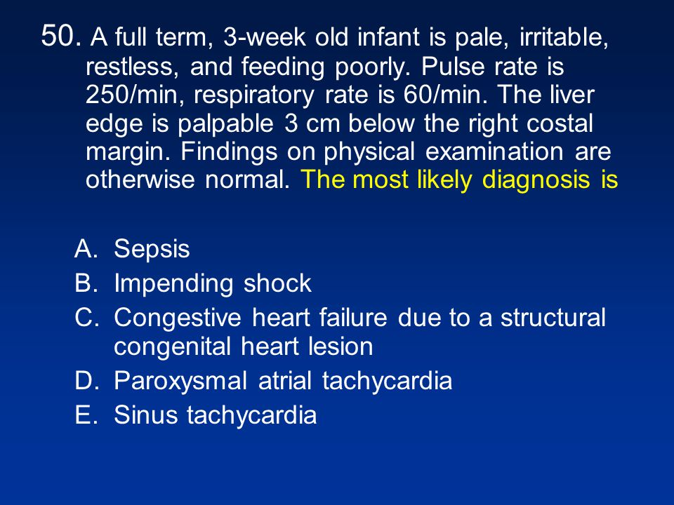 50. A full term, 3-week old infant is pale, irritable, restless, and feeding poorly. Pulse rate is 250/min, respiratory rate is 60/min. The liver edge is palpable 3 cm below the right costal margin. Findings on physical examination are otherwise normal. The most likely diagnosis is