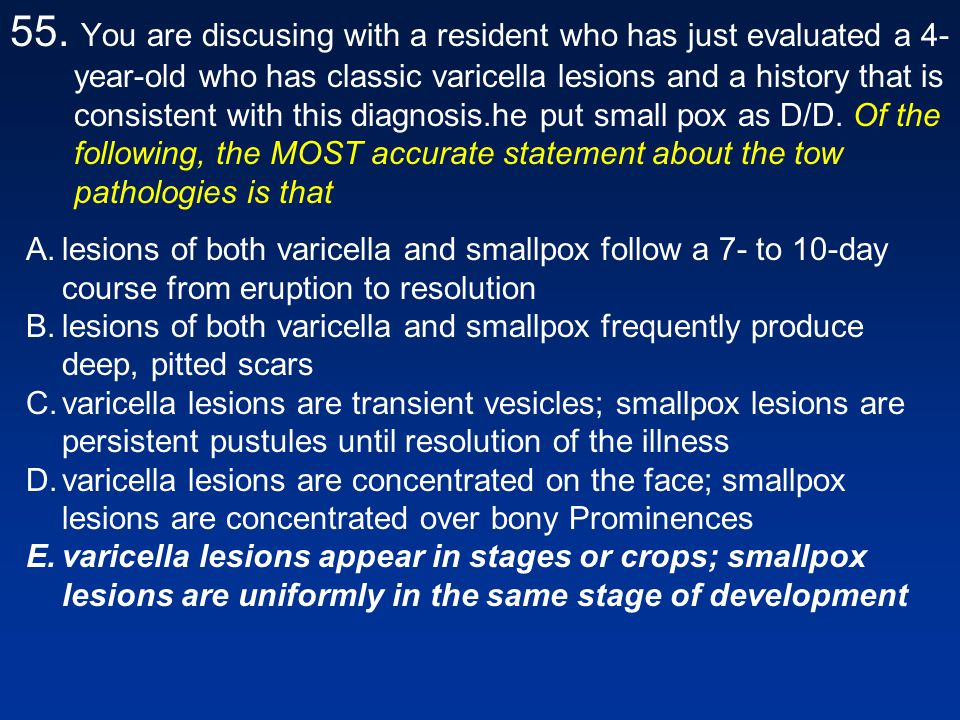 55. You are discusing with a resident who has just evaluated a 4-year-old who has classic varicella lesions and a history that is consistent with this diagnosis.he put small pox as D/D. Of the following, the MOST accurate statement about the tow pathologies is that