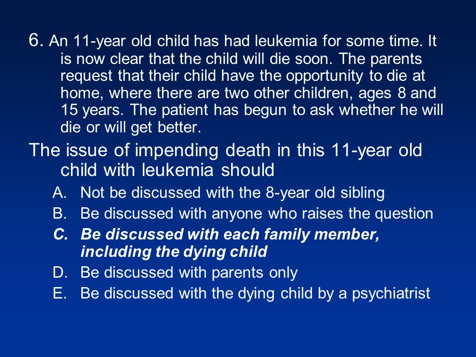 6. An 11-year old child has had leukemia for some time