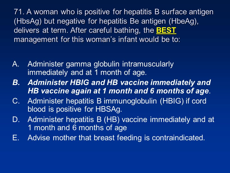 71. A woman who is positive for hepatitis B surface antigen (HbsAg) but negative for hepatitis Be antigen (HbeAg), delivers at term. After careful bathing, the BEST management for this woman's infant would be to:
