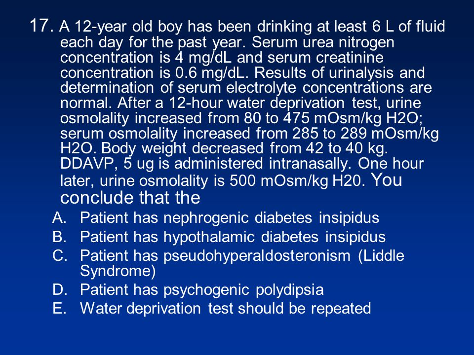 17. A 12-year old boy has been drinking at least 6 L of fluid each day for the past year. Serum urea nitrogen concentration is 4 mg/dL and serum creatinine concentration is 0.6 mg/dL. Results of urinalysis and determination of serum electrolyte concentrations are normal. After a 12-hour water deprivation test, urine osmolality increased from 80 to 475 mOsm/kg H2O; serum osmolality increased from 285 to 289 mOsm/kg H2O. Body weight decreased from 42 to 40 kg. DDAVP, 5 ug is administered intranasally. One hour later, urine osmolality is 500 mOsm/kg H20. You conclude that the